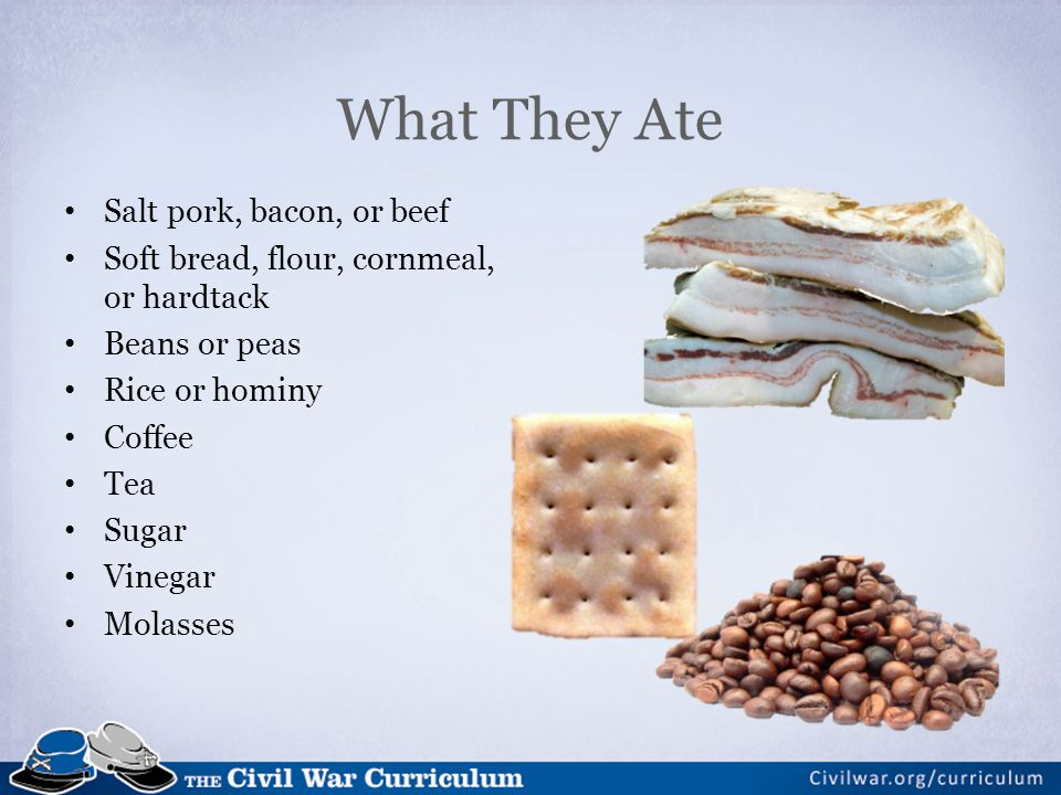What They Ate Salt pork, bacon, or beef Soft bread, flour, cornmeal, or hardtack Beans or peas Rice or hominy Coffee Tea Sugar Vinegar Molasses