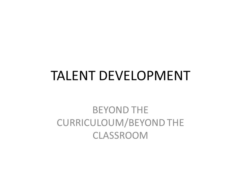 TALENT DEVELOPMENT BEYOND THE CURRICULOUM/BEYOND THE CLASSROOM