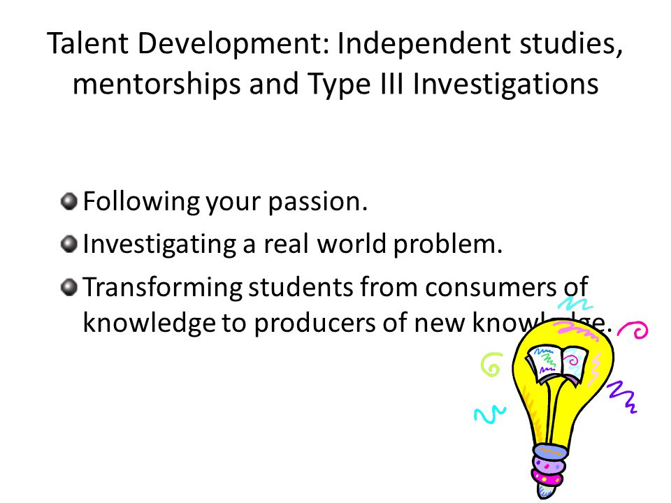 Talent Development: Independent studies, mentorships and Type III Investigations Following your passion.