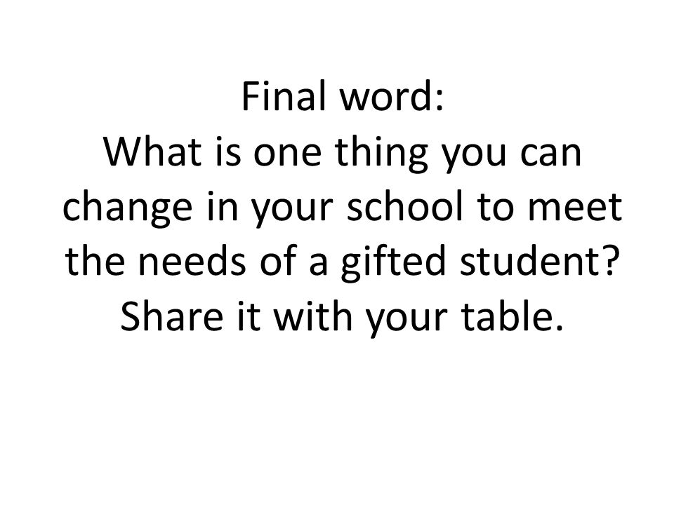 Final word: What is one thing you can change in your school to meet the needs of a gifted student.