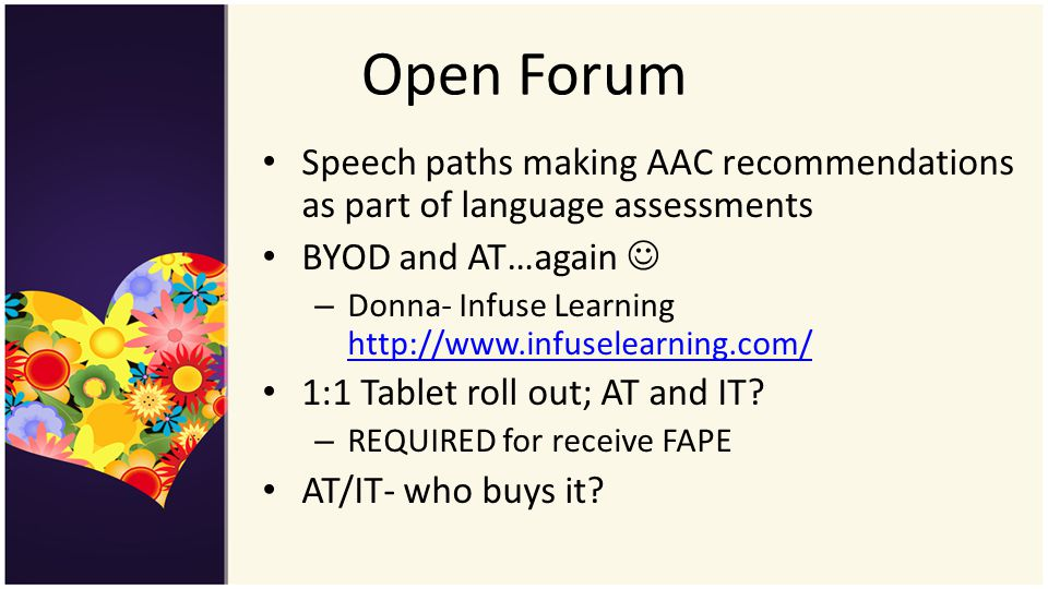 Open Forum Speech paths making AAC recommendations as part of language assessments BYOD and AT…again – Donna- Infuse Learning http://www.infuselearning.com/ http://www.infuselearning.com/ 1:1 Tablet roll out; AT and IT.