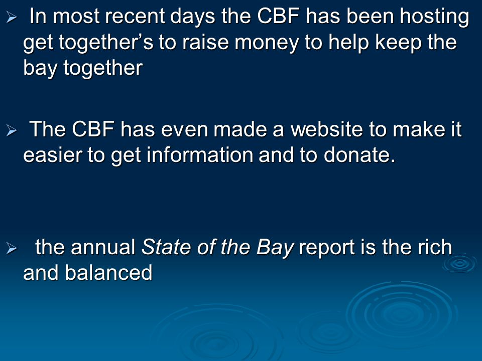  In most recent days the CBF has been hosting get together's to raise money to help keep the bay together  The CBF has even made a website to make it easier to get information and to donate.