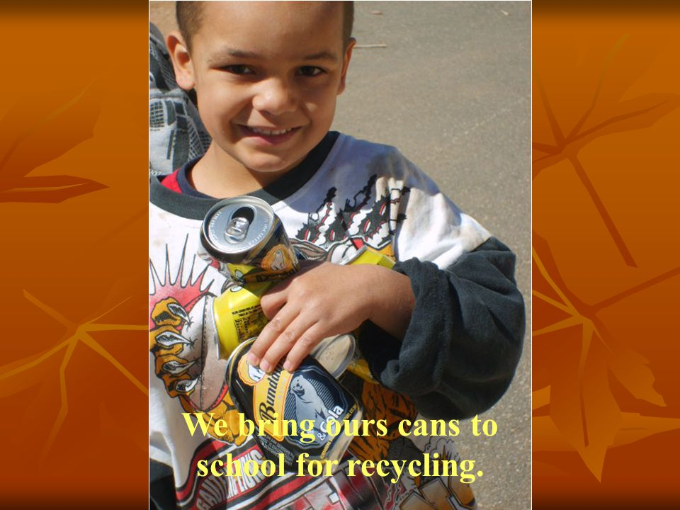 We bring ours cans to school for recycling.