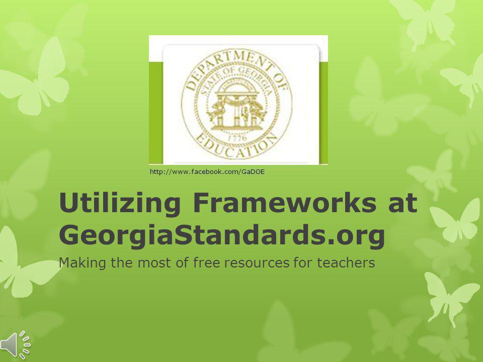 Utilizing Frameworks at GeorgiaStandards.org Making the most of free resources for teachers http://www.facebook.com/GaDOE