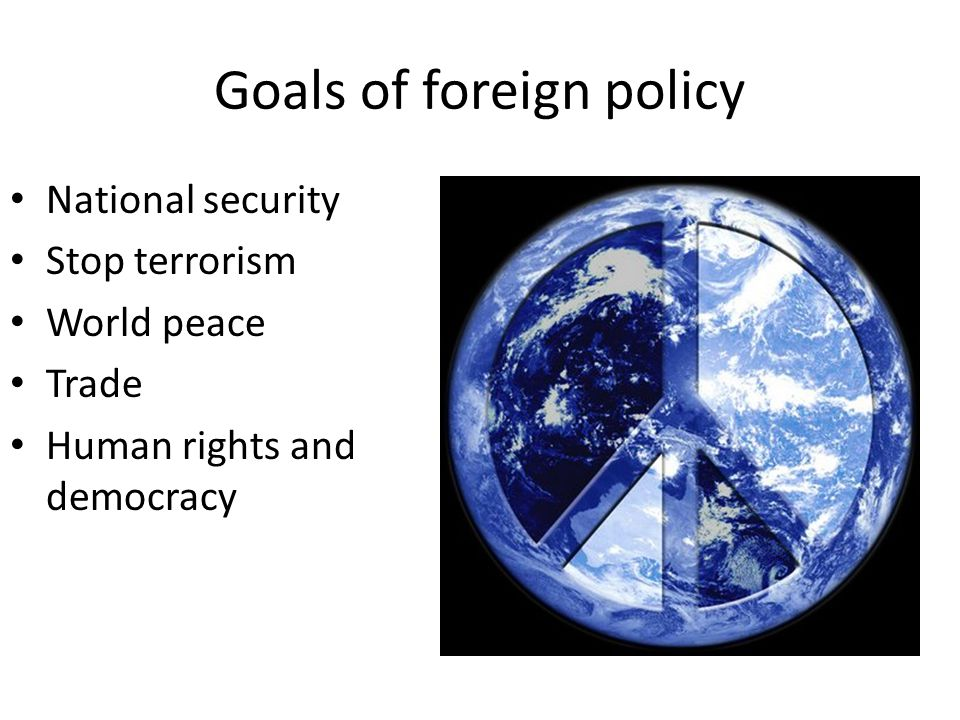 Goals of foreign policy National security Stop terrorism World peace Trade Human rights and democracy