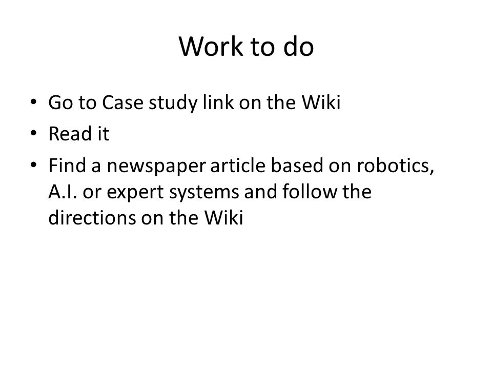 Work to do Go to Case study link on the Wiki Read it Find a newspaper article based on robotics, A.I.