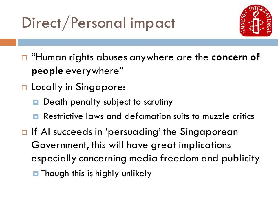 Direct/Personal impact  Human rights abuses anywhere are the concern of people everywhere  Locally in Singapore:  Death penalty subject to scrutiny  Restrictive laws and defamation suits to muzzle critics  If AI succeeds in 'persuading' the Singaporean Government, this will have great implications especially concerning media freedom and publicity  Though this is highly unlikely
