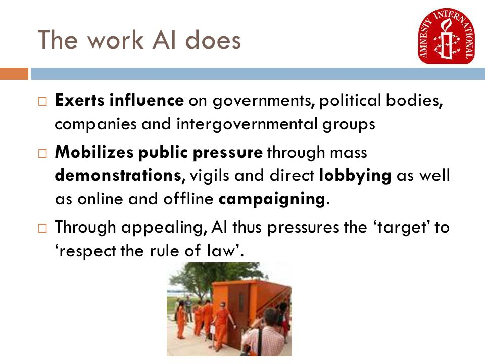 The work AI does  Exerts influence on governments, political bodies, companies and intergovernmental groups  Mobilizes public pressure through mass demonstrations, vigils and direct lobbying as well as online and offline campaigning.