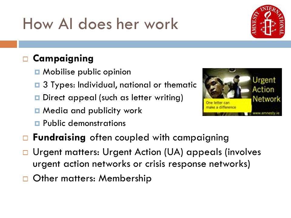 How AI does her work  Campaigning  Mobilise public opinion  3 Types: Individual, national or thematic  Direct appeal (such as letter writing)  Media and publicity work  Public demonstrations  Fundraising often coupled with campaigning  Urgent matters: Urgent Action (UA) appeals (involves urgent action networks or crisis response networks)  Other matters: Membership