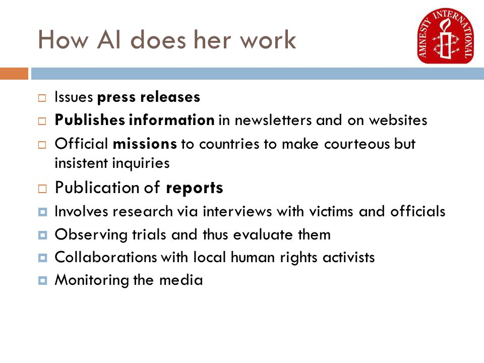 How AI does her work  Issues press releases  Publishes information in newsletters and on websites  Official missions to countries to make courteous but insistent inquiries  Publication of reports  Involves research via interviews with victims and officials  Observing trials and thus evaluate them  Collaborations with local human rights activists  Monitoring the media