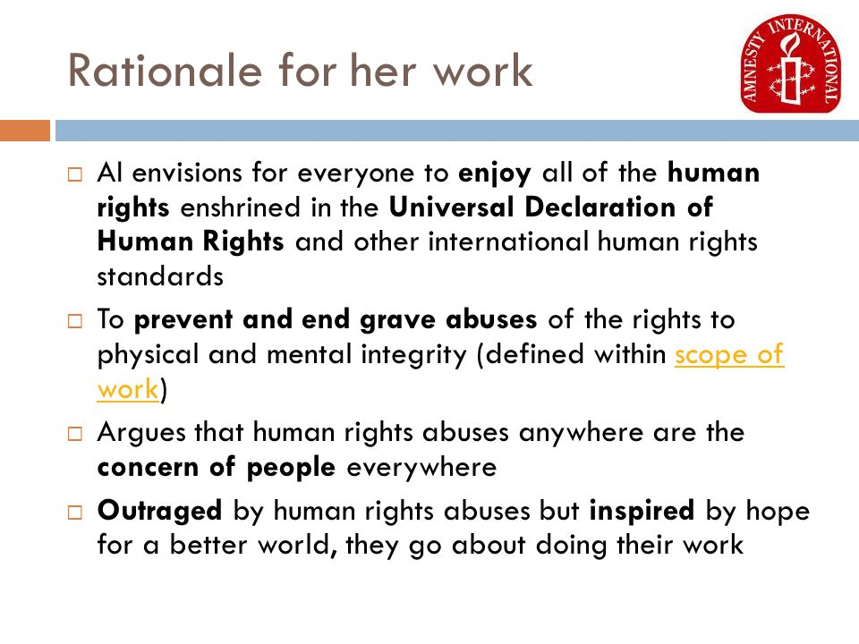 Rationale for her work  AI envisions for everyone to enjoy all of the human rights enshrined in the Universal Declaration of Human Rights and other international human rights standards  To prevent and end grave abuses of the rights to physical and mental integrity (defined within scope of work)scope of work  Argues that human rights abuses anywhere are the concern of people everywhere  Outraged by human rights abuses but inspired by hope for a better world, they go about doing their work