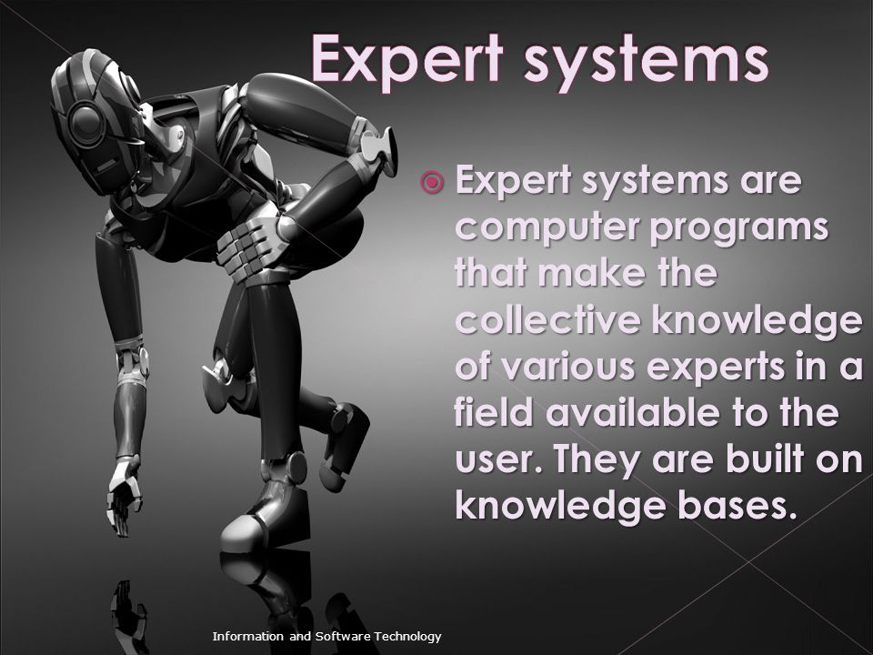  Expert systems are computer programs that make the collective knowledge of various experts in a field available to the user. They are built on knowl