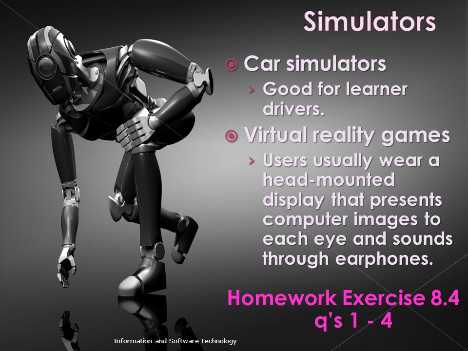  Car simulators › Good for learner drivers.  Virtual reality games › Users usually wear a head-mounted display that presents computer images to each