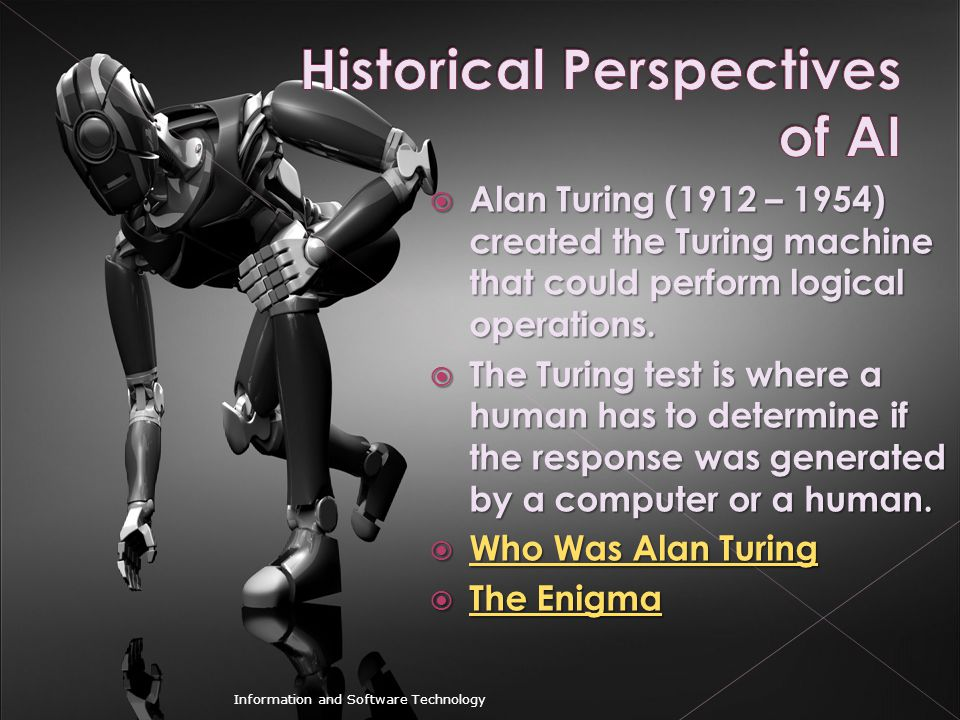  Alan Turing (1912 – 1954) created the Turing machine that could perform logical operations.  The Turing test is where a human has to determine if t