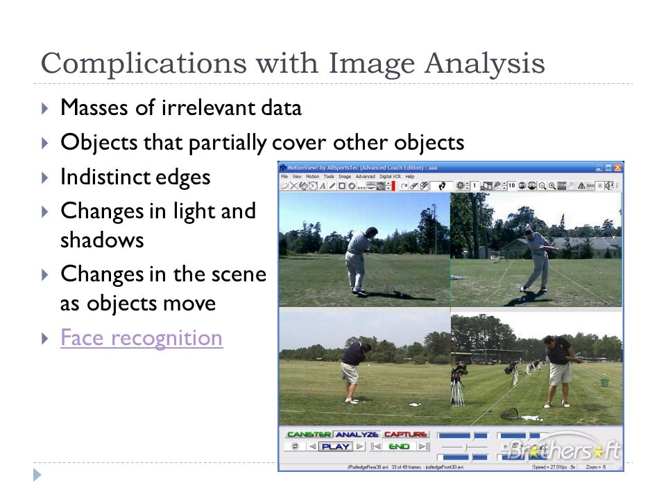 Complications with Image Analysis  Masses of irrelevant data  Objects that partially cover other objects  Indistinct edges  Changes in light and shadows  Changes in the scene as objects move  Face recognition Face recognition