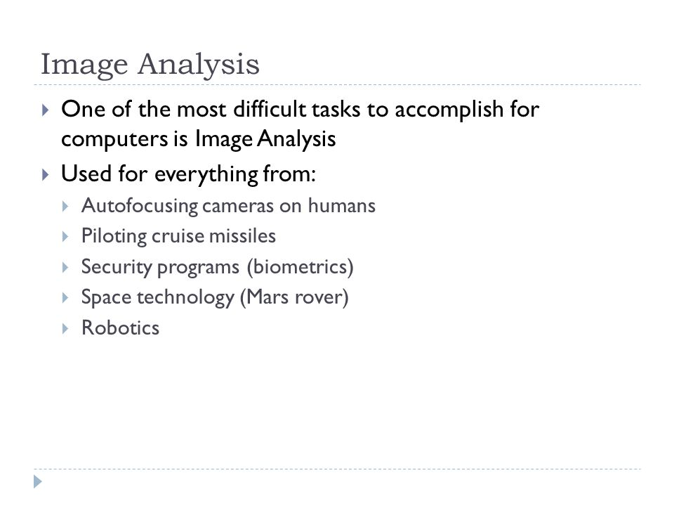 Image Analysis  One of the most difficult tasks to accomplish for computers is Image Analysis  Used for everything from:  Autofocusing cameras on humans  Piloting cruise missiles  Security programs (biometrics)  Space technology (Mars rover)  Robotics