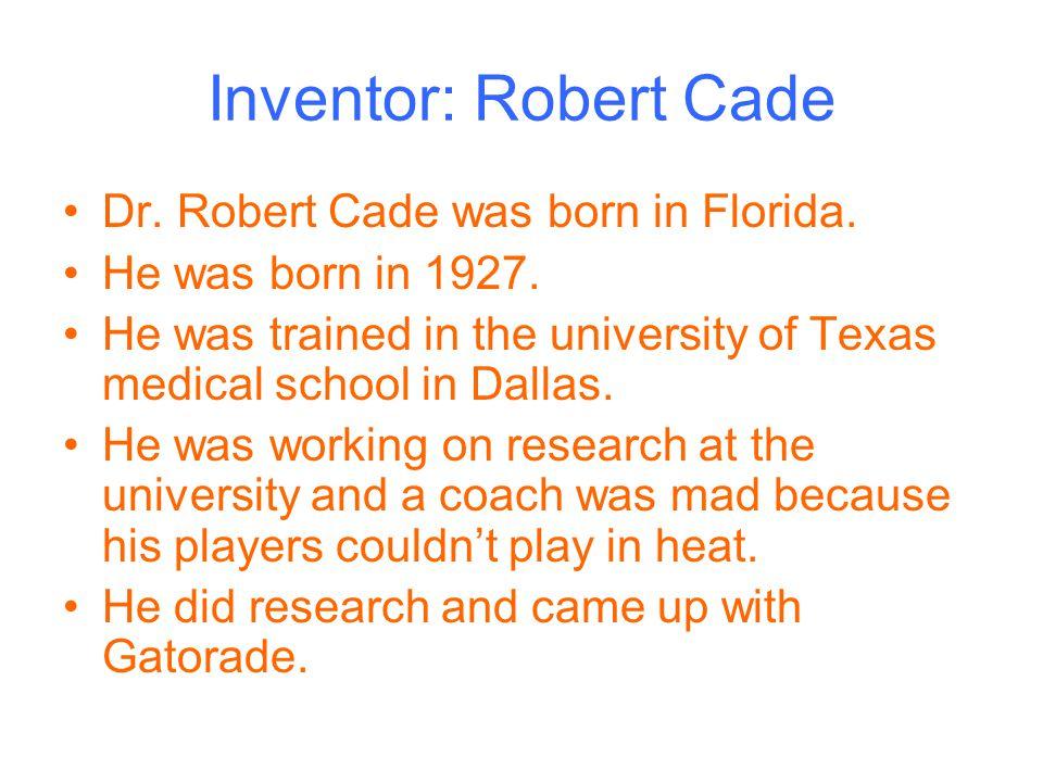 Inventor: Robert Cade Dr. Robert Cade was born in Florida.