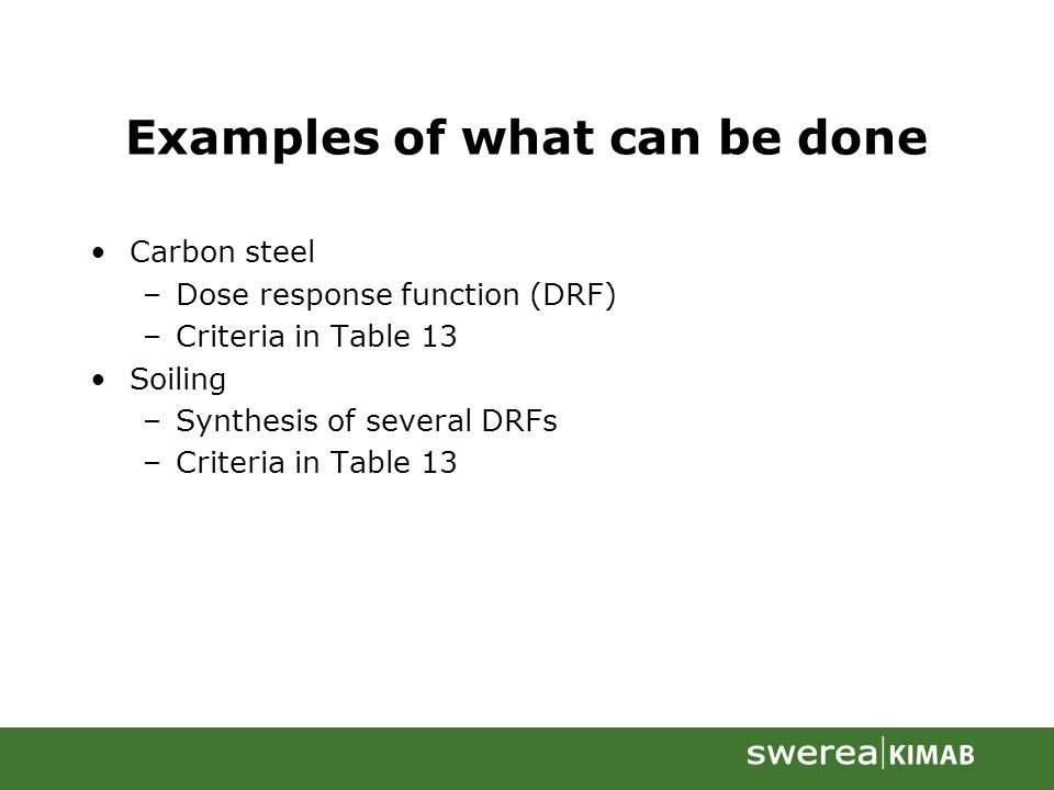 Examples of what can be done Carbon steel –Dose response function (DRF) –Criteria in Table 13 Soiling –Synthesis of several DRFs –Criteria in Table 13