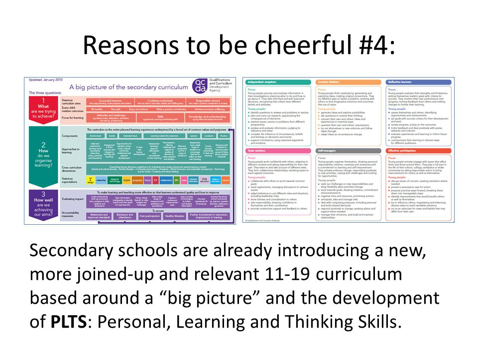 Reasons to be cheerful #4: Secondary schools are already introducing a new, more joined-up and relevant 11-19 curriculum based around a big picture and the development of PLTS: Personal, Learning and Thinking Skills.