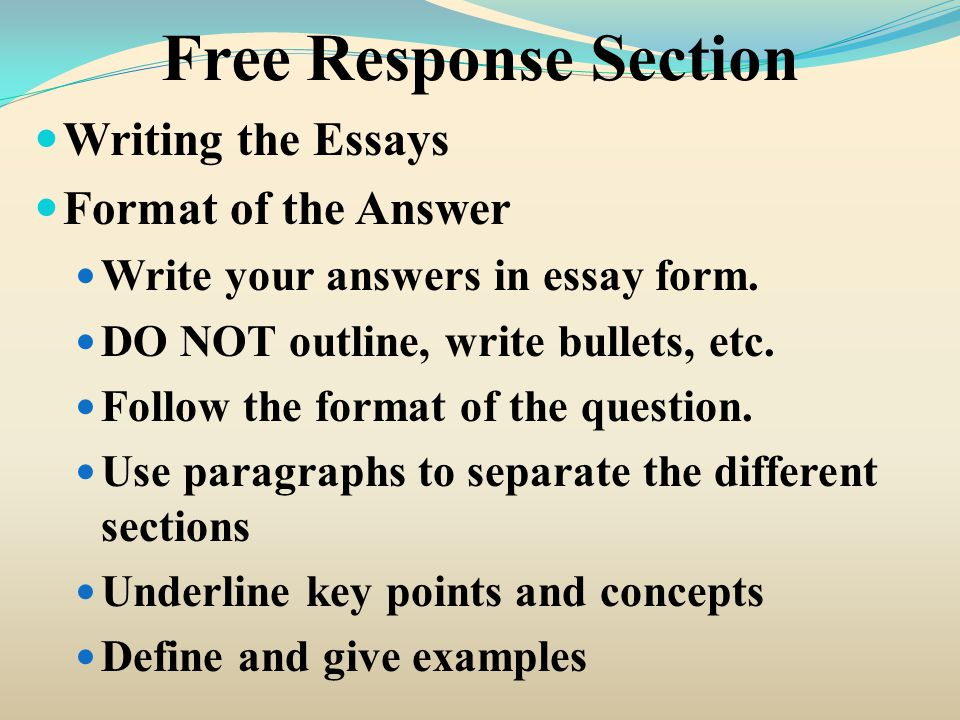 Free Response Section Writing the Essays Format of the Answer Write your answers in essay form. DO NOT outline, write bullets, etc. Follow the format