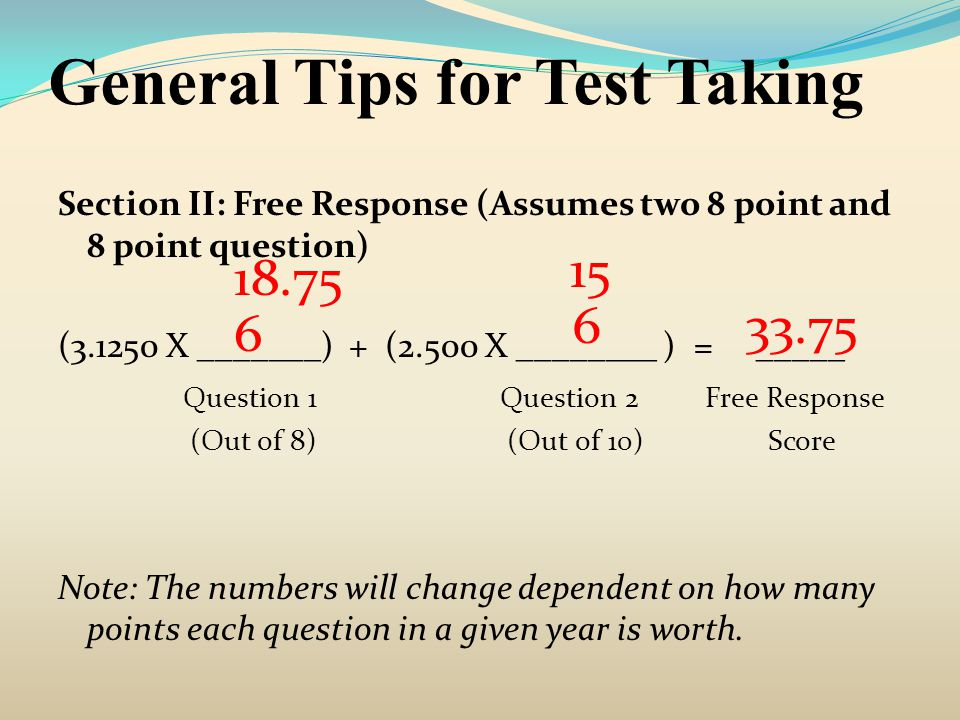 General Tips for Test Taking Section II: Free Response (Assumes two 8 point and 8 point question) (4.1667 X _______) + (2.083 X ________ ) = _____ Question 1 Question 2 Free Response (Out of 6) (Out of 12) Score Note: The numbers will change dependent on how many points each question in a given year is worth.