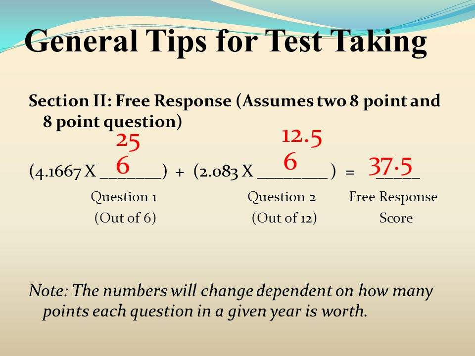 General Tips for Test Taking Section II: Free Response (Assumes two 8 point and 8 point question) (4.1667 X _______) + (2.083 X ________ ) = _____ Que