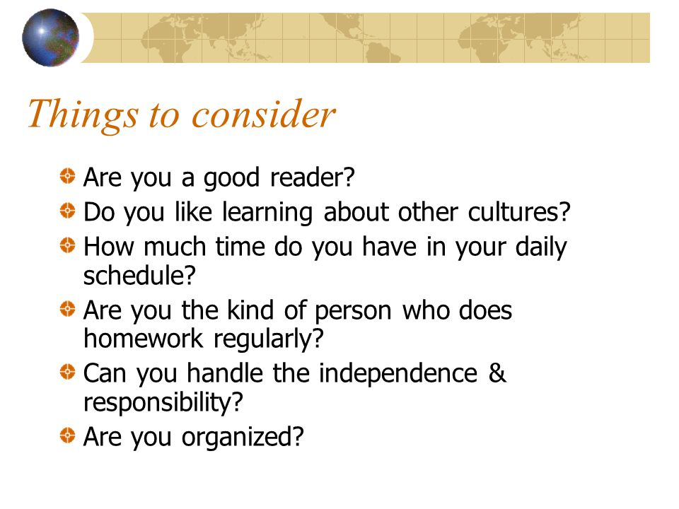 Things to consider Are you a good reader? Do you like learning about other cultures? How much time do you have in your daily schedule? Are you the kin