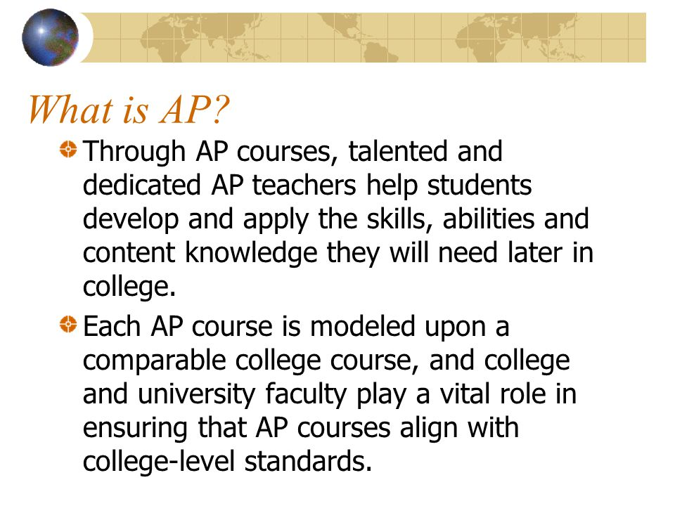 What is AP? Through AP courses, talented and dedicated AP teachers help students develop and apply the skills, abilities and content knowledge they wi