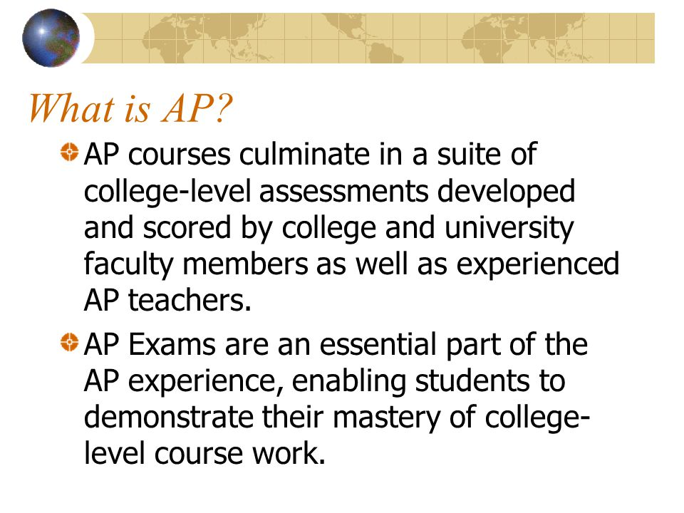 What is AP? AP courses culminate in a suite of college-level assessments developed and scored by college and university faculty members as well as exp