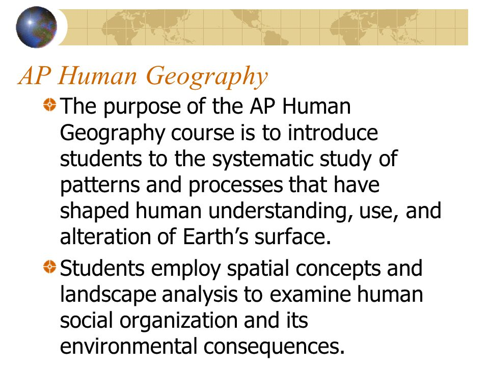 AP Human Geography Students learn about the methods and tools geographers use in their science and practice.
