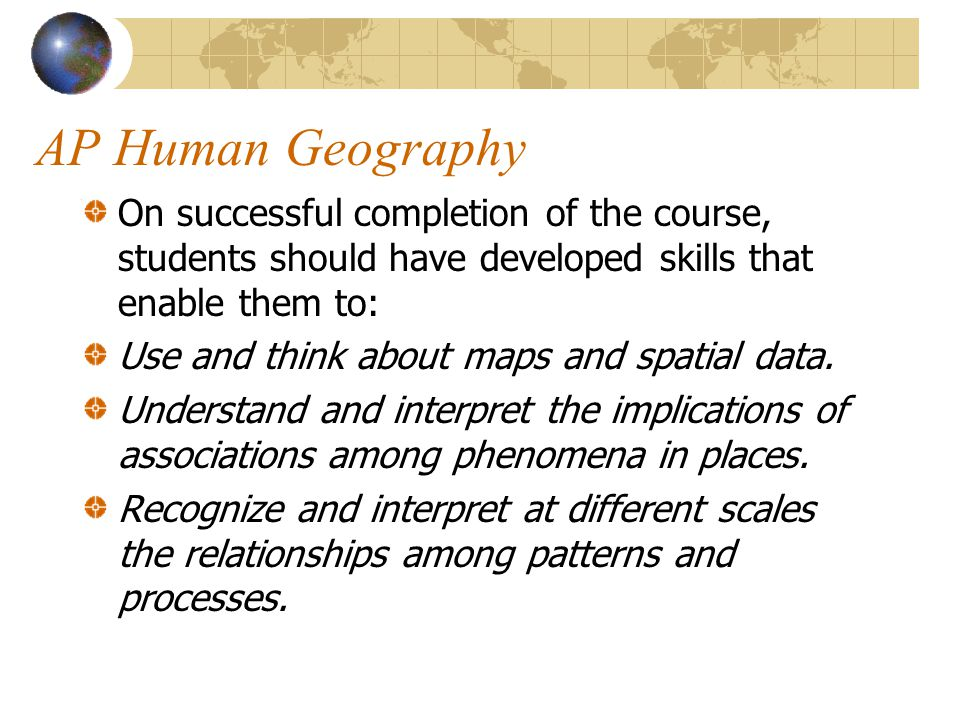 AP Human Geography On successful completion of the course, students should have developed skills that enable them to: Use and think about maps and spa