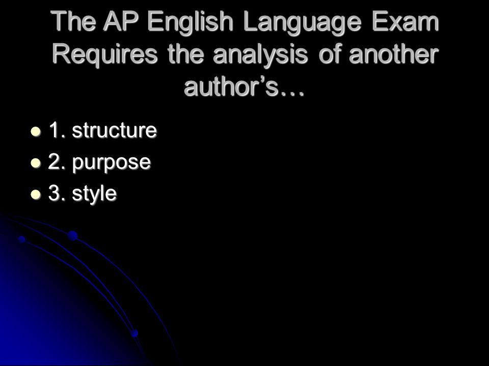 The AP English Language Exam Requires the analysis of another author's… 1. structure 1. structure 2. purpose 2. purpose 3. style 3. style