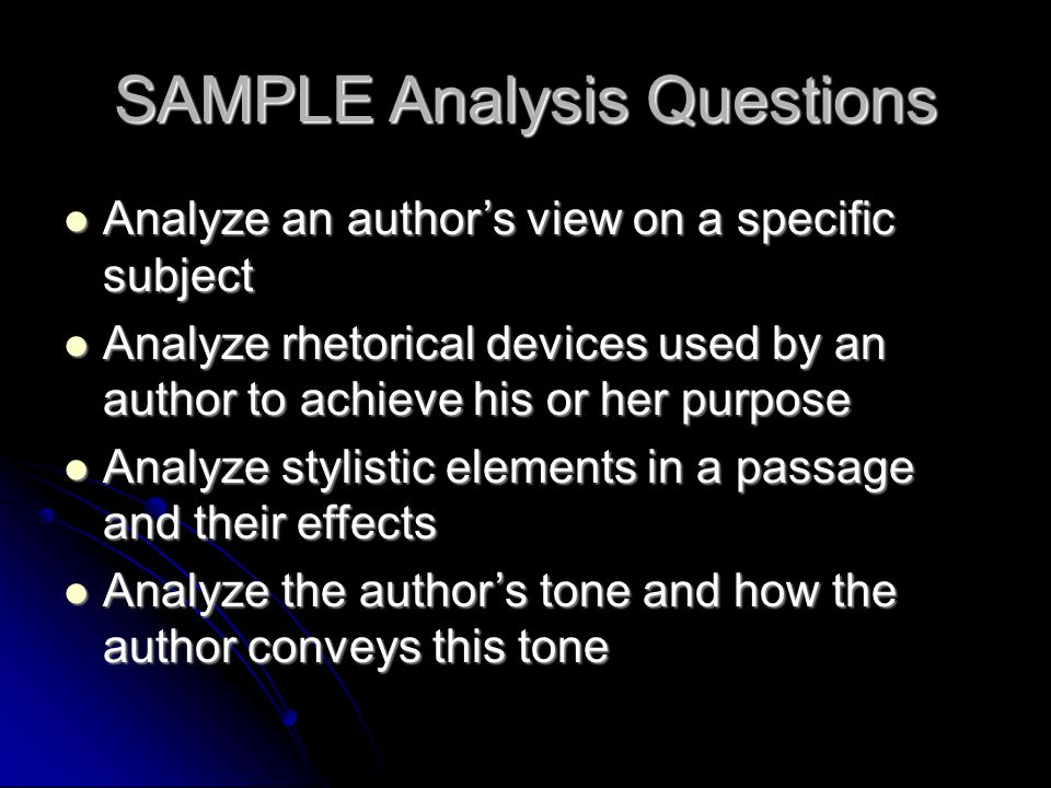 SAMPLE Analysis Questions Analyze an author's view on a specific subject Analyze an author's view on a specific subject Analyze rhetorical devices use