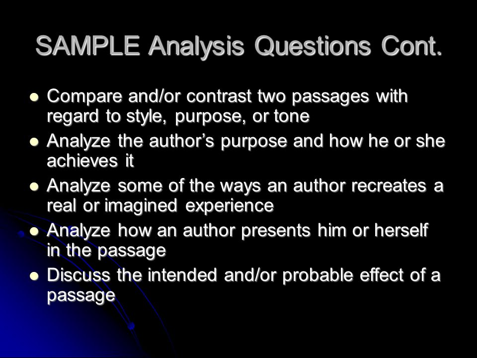 SAMPLE Analysis Questions Cont. Compare and/or contrast two passages with regard to style, purpose, or tone Compare and/or contrast two passages with