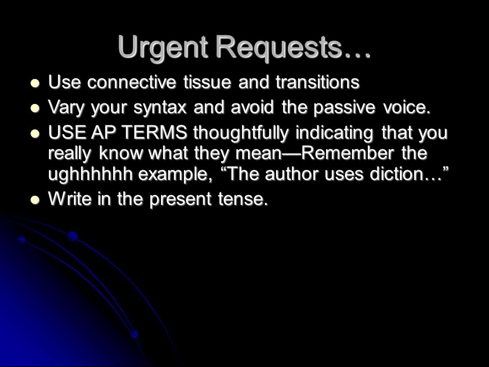 Urgent Requests… Use connective tissue and transitions Use connective tissue and transitions Vary your syntax and avoid the passive voice. Vary your s