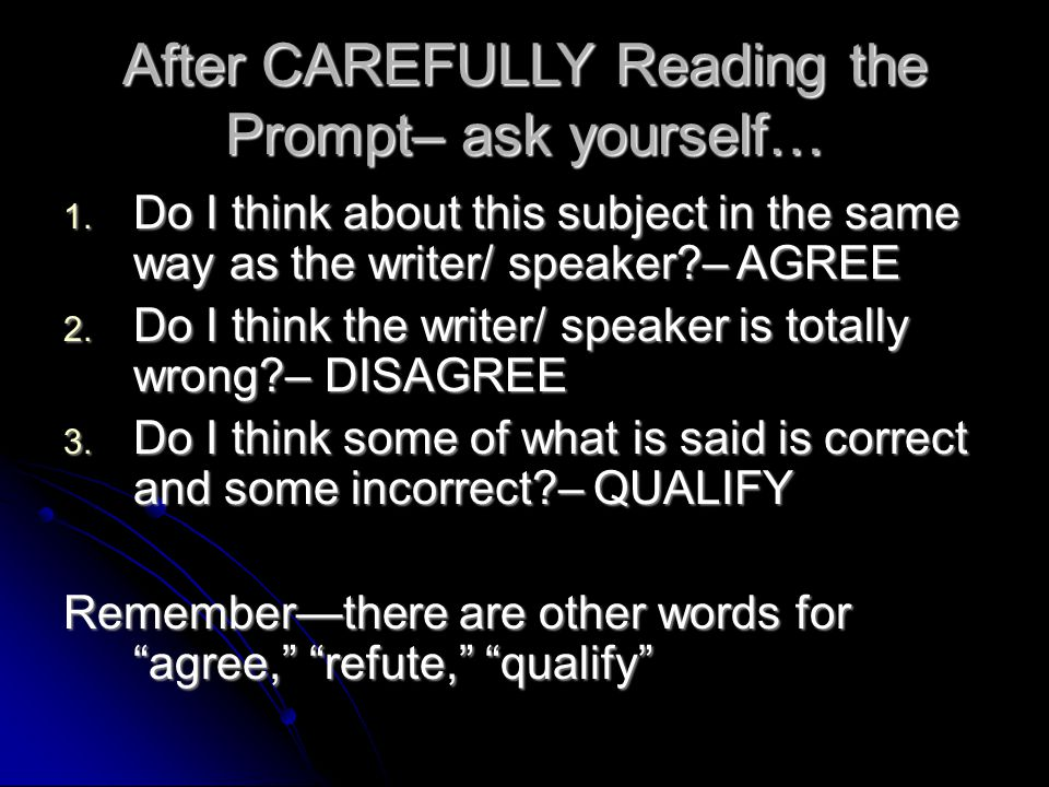 After CAREFULLY Reading the Prompt– ask yourself… 1. Do I think about this subject in the same way as the writer/ speaker?– AGREE 2. Do I think the wr