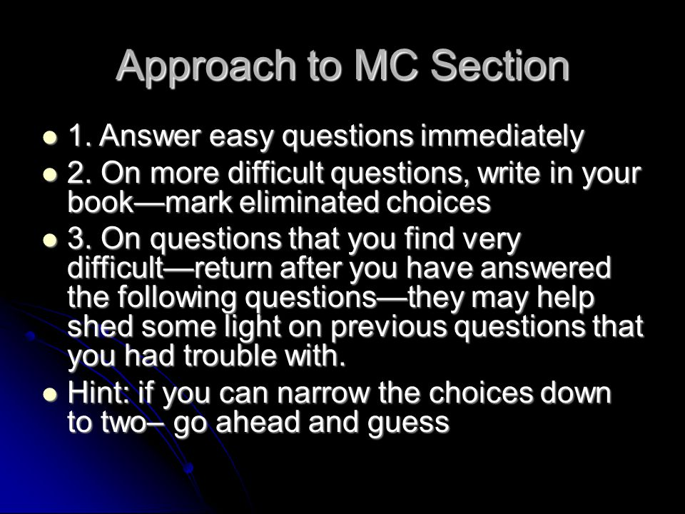 Approach to MC Section 1. Answer easy questions immediately 1. Answer easy questions immediately 2. On more difficult questions, write in your book—ma