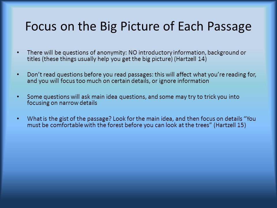 Focus on the Big Picture of Each Passage There will be questions of anonymity: NO introductory information, background or titles (these things usually help you get the big picture) (Hartzell 14) Don't read questions before you read passages: this will affect what you're reading for, and you will focus too much on certain details, or ignore information Some questions will ask main idea questions, and some may try to trick you into focusing on narrow details What is the gist of the passage.