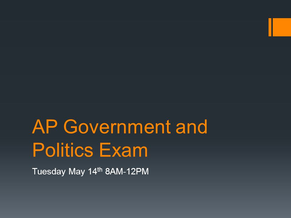 AP Government and Politics Exam Tuesday May 14 th 8AM-12PM