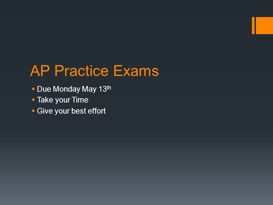 AP Practice Exams  Due Monday May 13 th  Take your Time  Give your best effort