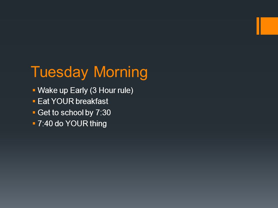Tuesday Morning  Wake up Early (3 Hour rule)  Eat YOUR breakfast  Get to school by 7:30  7:40 do YOUR thing