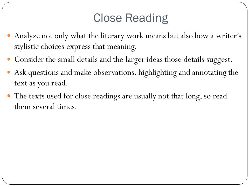 Close Reading Analyze not only what the literary work means but also how a writer's stylistic choices express that meaning.