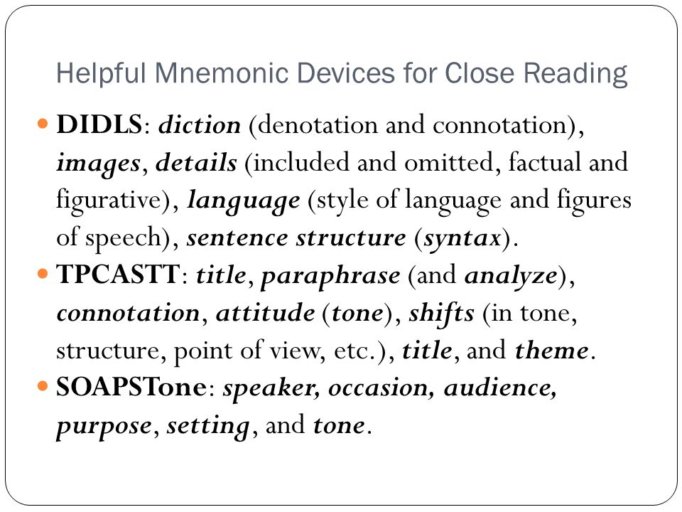 Helpful Mnemonic Devices for Close Reading DIDLS: diction (denotation and connotation), images, details (included and omitted, factual and figurative)