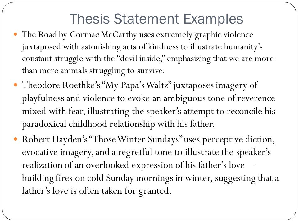 Thesis Statement Examples The Road by Cormac McCarthy uses extremely graphic violence juxtaposed with astonishing acts of kindness to illustrate humanity's constant struggle with the devil inside, emphasizing that we are more than mere animals struggling to survive.