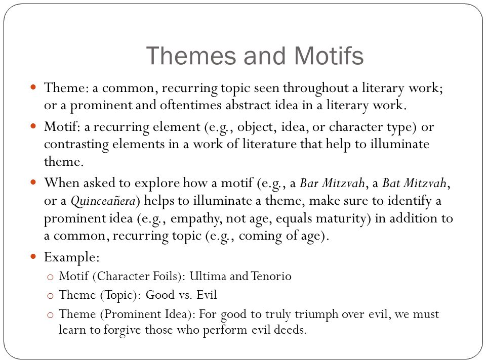 Themes and Motifs Theme: a common, recurring topic seen throughout a literary work; or a prominent and oftentimes abstract idea in a literary work.