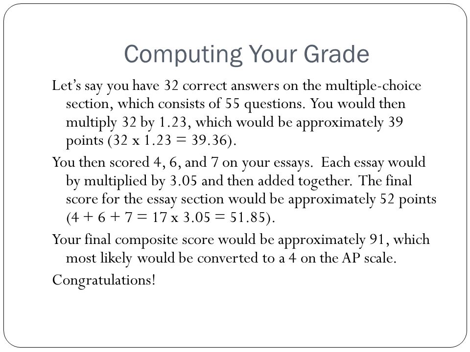 Computing Your Grade Let's say you have 32 correct answers on the multiple-choice section, which consists of 55 questions. You would then multiply 32