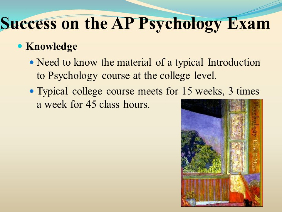 Success on the AP Psychology Exam Knowledge Need to know the material of a typical Introduction to Psychology course at the college level. Typical col