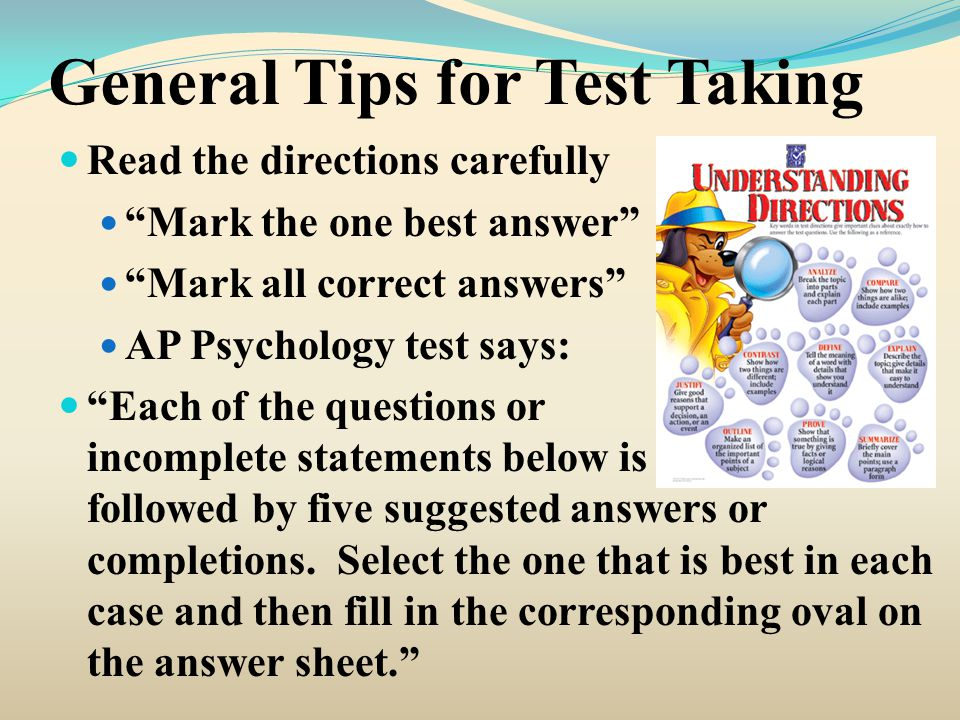 "General Tips for Test Taking Read the directions carefully ""Mark the one best answer"" ""Mark all correct answers"" AP Psychology test says: ""Each of the"
