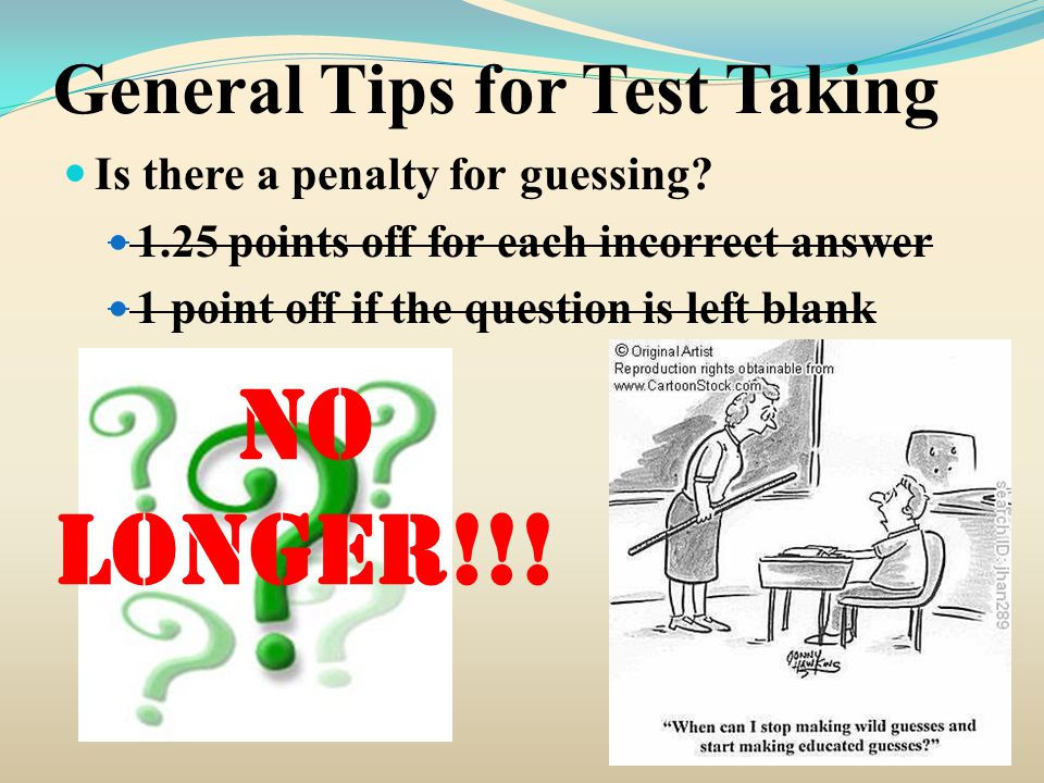 General Tips for Test Taking Is there a penalty for guessing? 1.25 points off for each incorrect answer 1 point off if the question is left blank No l