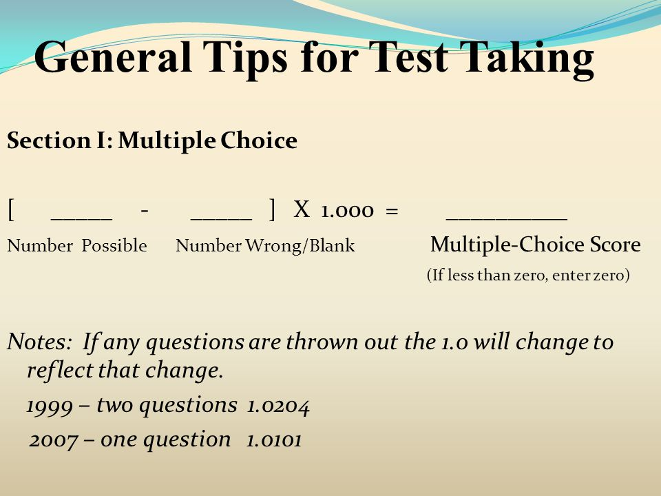 General Tips for Test Taking Section I: Multiple Choice [ _____ - _____ ] X 1.000 = __________ Number Possible Number Wrong/Blank Multiple-Choice Scor